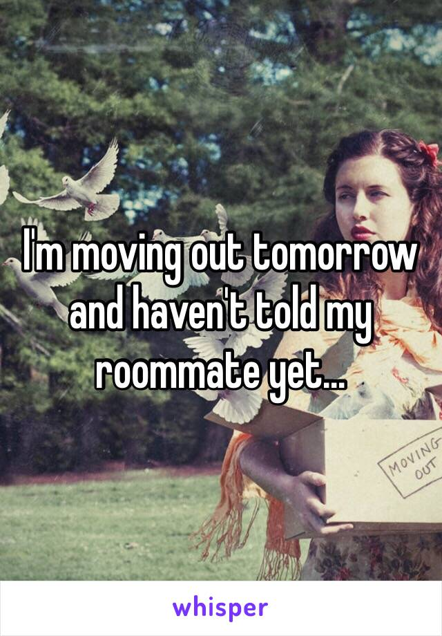 I'm moving out tomorrow and haven't told my roommate yet...