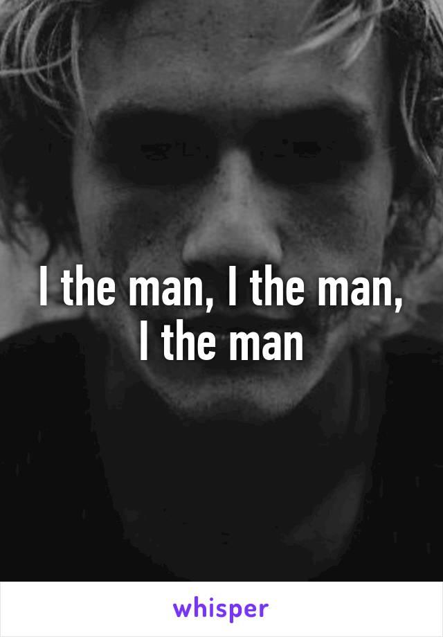 I the man, I the man, I the man