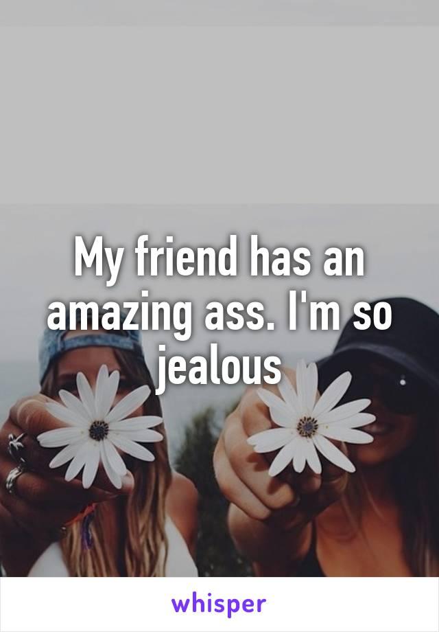 My friend has an amazing ass. I'm so jealous