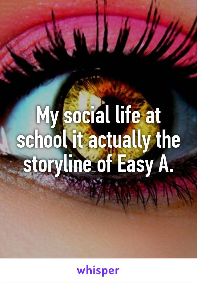 My social life at school it actually the storyline of Easy A.