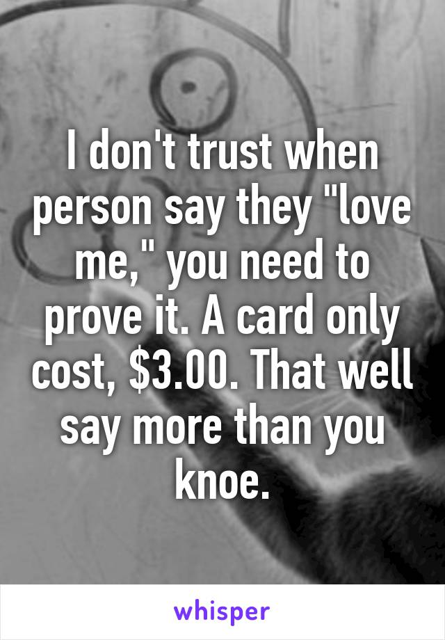 """I don't trust when person say they """"love me,"""" you need to prove it. A card only cost, $3.00. That well say more than you knoe."""