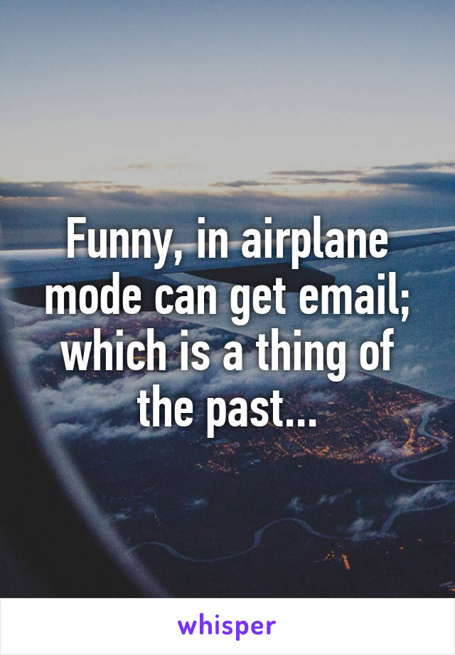 Funny, in airplane mode can get email; which is a thing of the past...