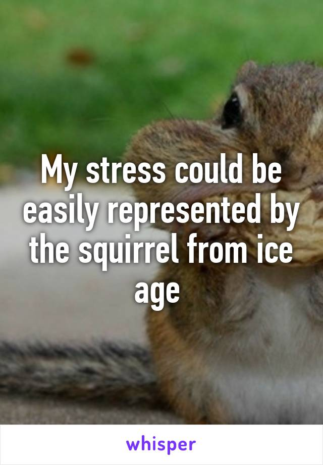 My stress could be easily represented by the squirrel from ice age