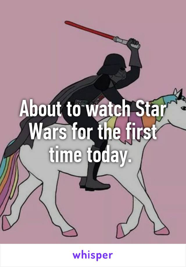 About to watch Star Wars for the first time today.