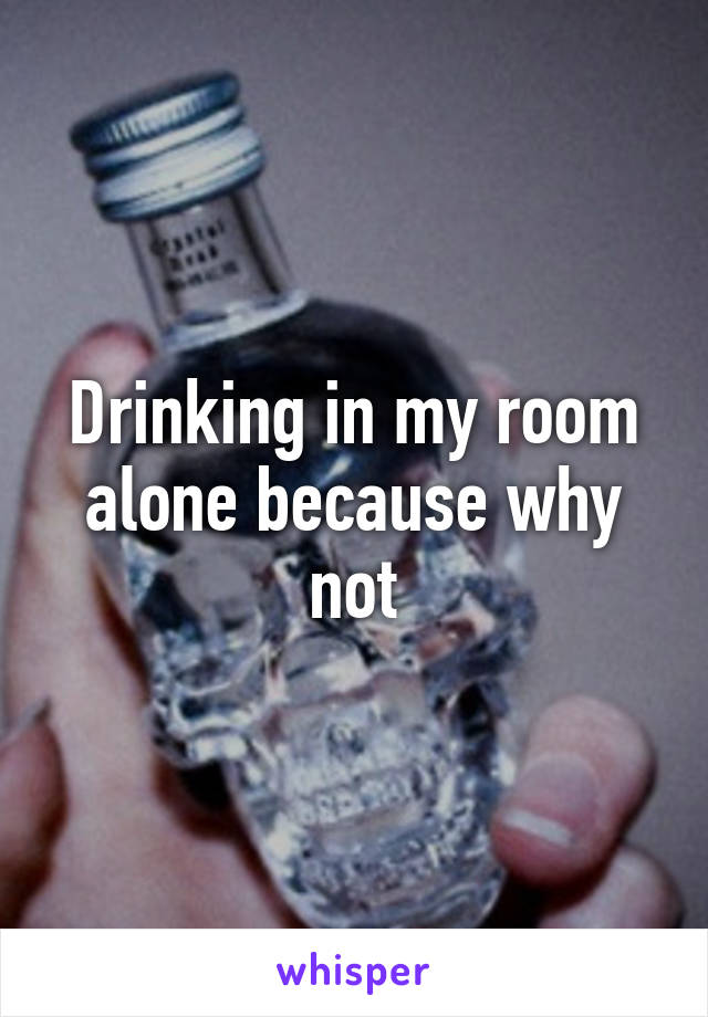 Drinking in my room alone because why not
