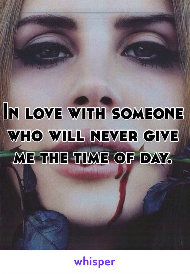 In love with someone who will never give me the time of day.