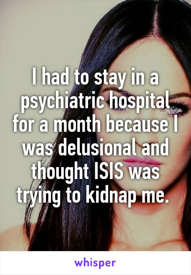 I had to stay in a psychiatric hospital for a month because I was delusional and thought ISIS was trying to kidnap me.