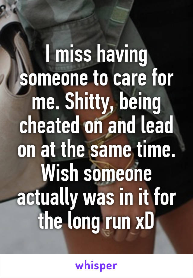 I miss having someone to care for me. Shitty, being cheated on and lead on at the same time. Wish someone actually was in it for the long run xD