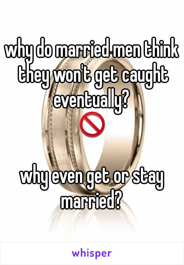 why do married men think they won't get caught eventually?  🚫  why even get or stay married?