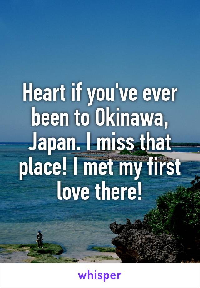 Heart if you've ever been to Okinawa, Japan. I miss that place! I met my first love there!