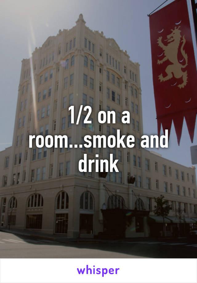 1/2 on a room...smoke and drink