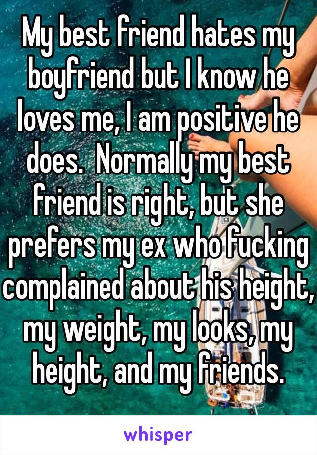My best friend hates my boyfriend but I know he loves me, I am positive he does.  Normally my best friend is right, but she prefers my ex who fucking complained about his height, my weight, my looks, my height, and my friends.