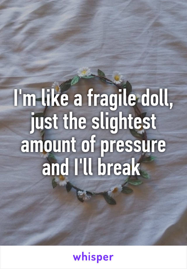 I'm like a fragile doll, just the slightest amount of pressure and I'll break