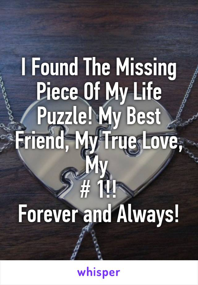 I Found The Missing Piece Of My Life Puzzle! My Best Friend, My True Love, My  # 1!! Forever and Always!