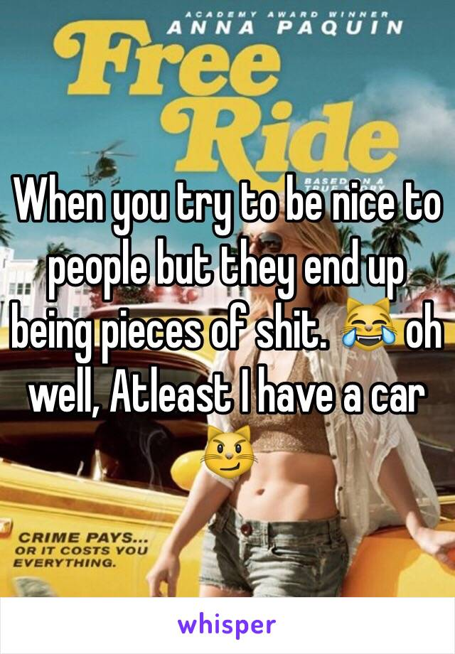 When you try to be nice to people but they end up being pieces of shit. 😹 oh well, Atleast I have a car 😼