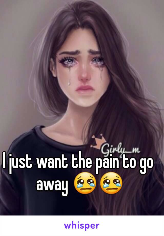 I just want the pain to go away 😢😢
