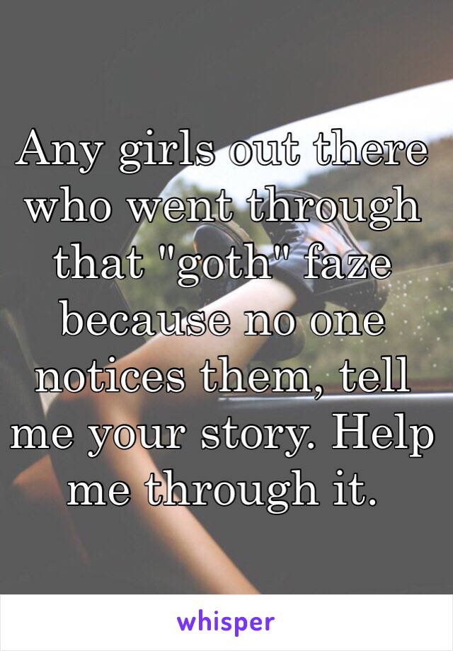 """Any girls out there who went through that """"goth"""" faze because no one notices them, tell me your story. Help me through it."""
