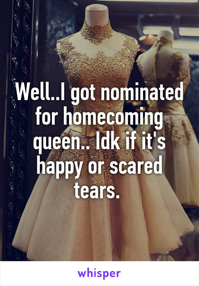 Well..I got nominated for homecoming queen.. Idk if it's happy or scared tears.