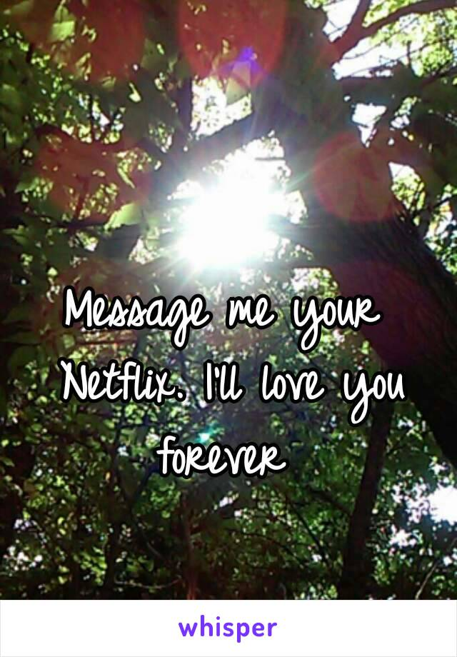 Message me your Netflix. I'll love you forever