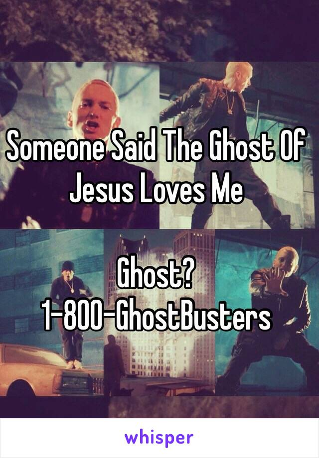 Someone Said The Ghost Of Jesus Loves Me   Ghost?  1-800-GhostBusters