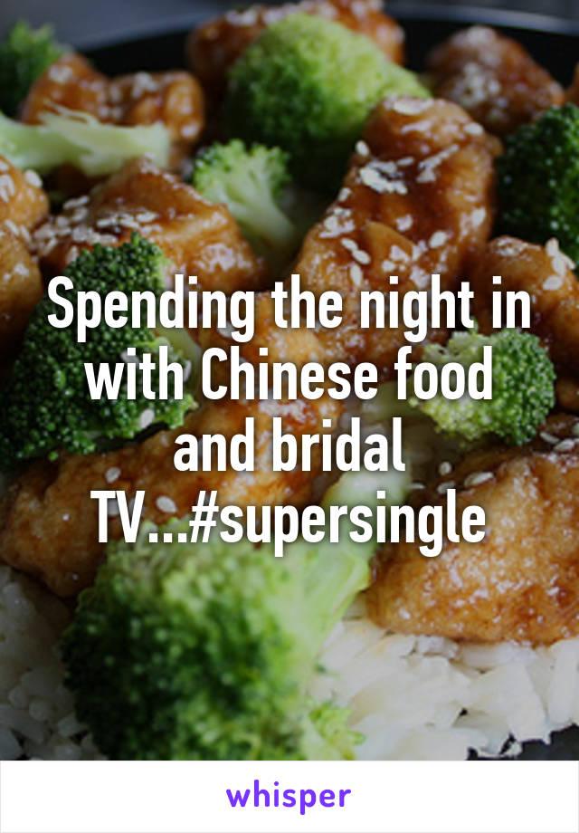 Spending the night in with Chinese food and bridal TV...#supersingle
