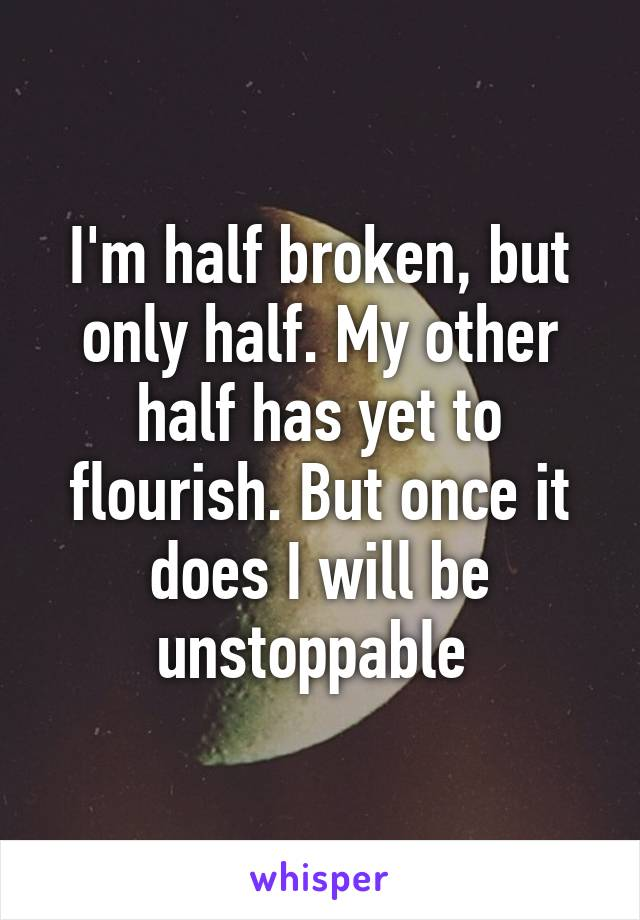 I'm half broken, but only half. My other half has yet to flourish. But once it does I will be unstoppable