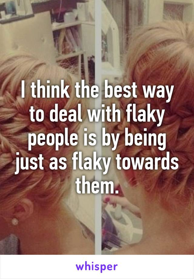 I think the best way to deal with flaky people is by being just as flaky towards them.