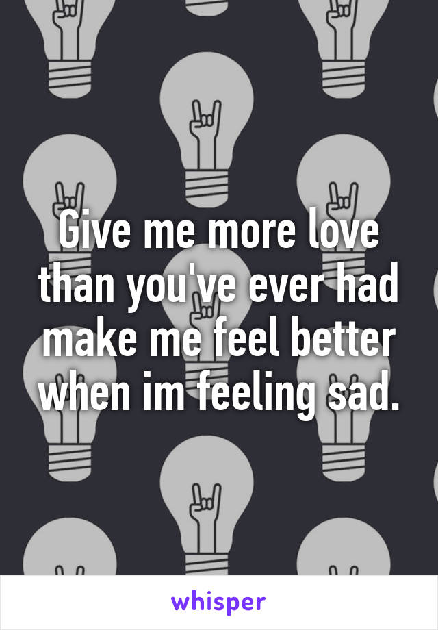 Give me more love than you've ever had make me feel better when im feeling sad.