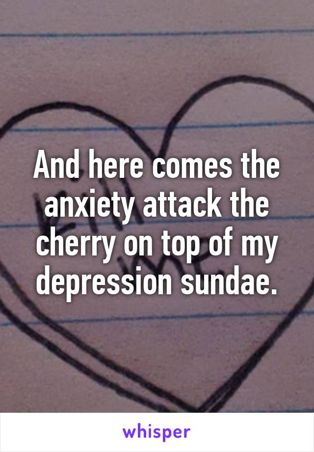 And here comes the anxiety attack the cherry on top of my depression sundae.