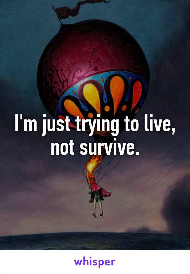 I'm just trying to live, not survive.