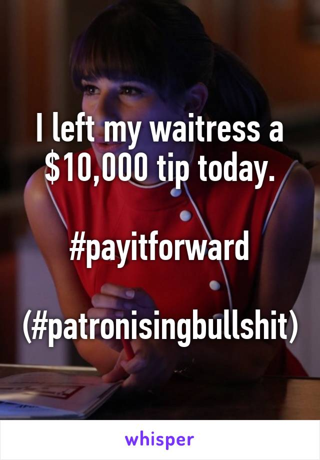 I left my waitress a $10,000 tip today.  #payitforward  (#patronisingbullshit)