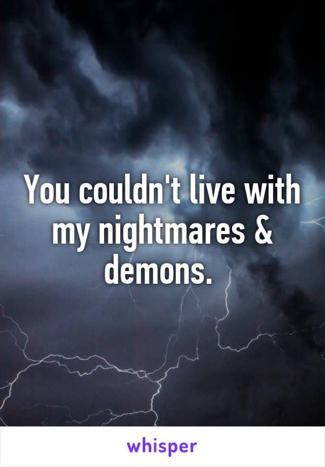 You couldn't live with my nightmares & demons.