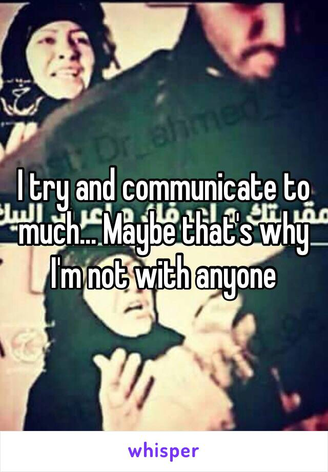 I try and communicate to much... Maybe that's why I'm not with anyone