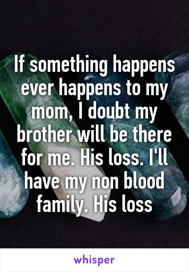 If something happens ever happens to my mom, I doubt my brother will be there for me. His loss. I'll have my non blood family. His loss