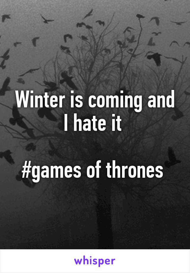 Winter is coming and I hate it   #games of thrones