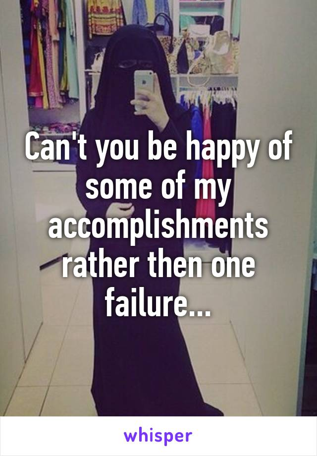 Can't you be happy of some of my accomplishments rather then one failure...