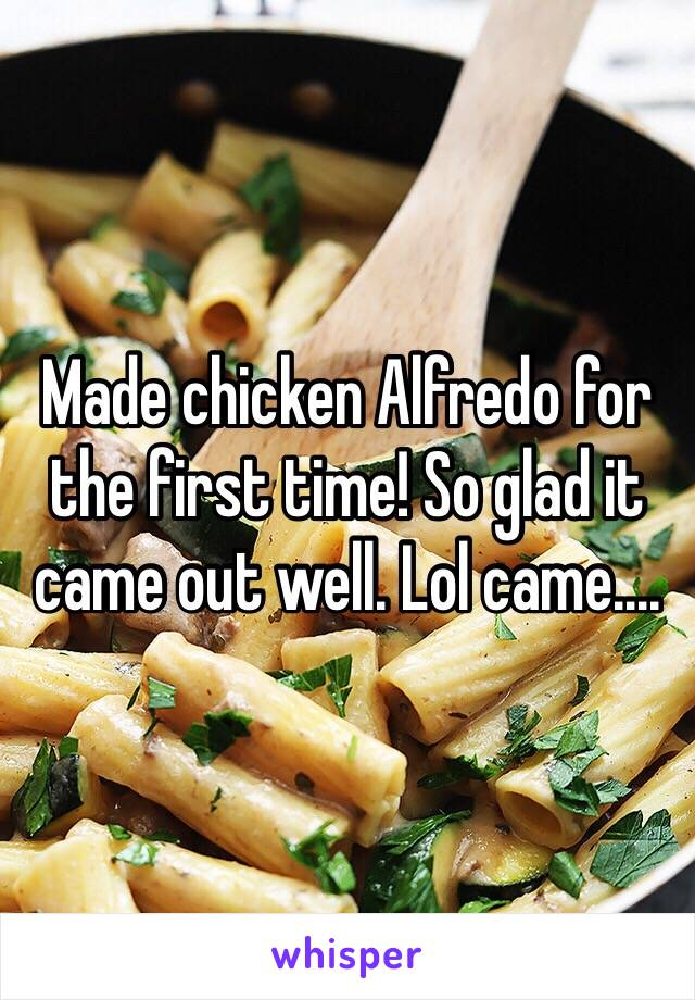 Made chicken Alfredo for the first time! So glad it came out well. Lol came....