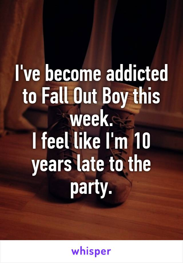 I've become addicted to Fall Out Boy this week. I feel like I'm 10 years late to the party.