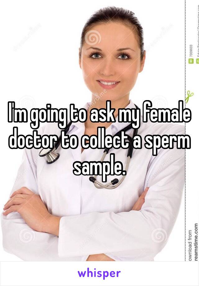 I'm going to ask my female doctor to collect a sperm sample.