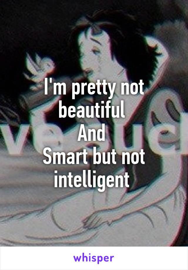 I'm pretty not beautiful  And  Smart but not intelligent