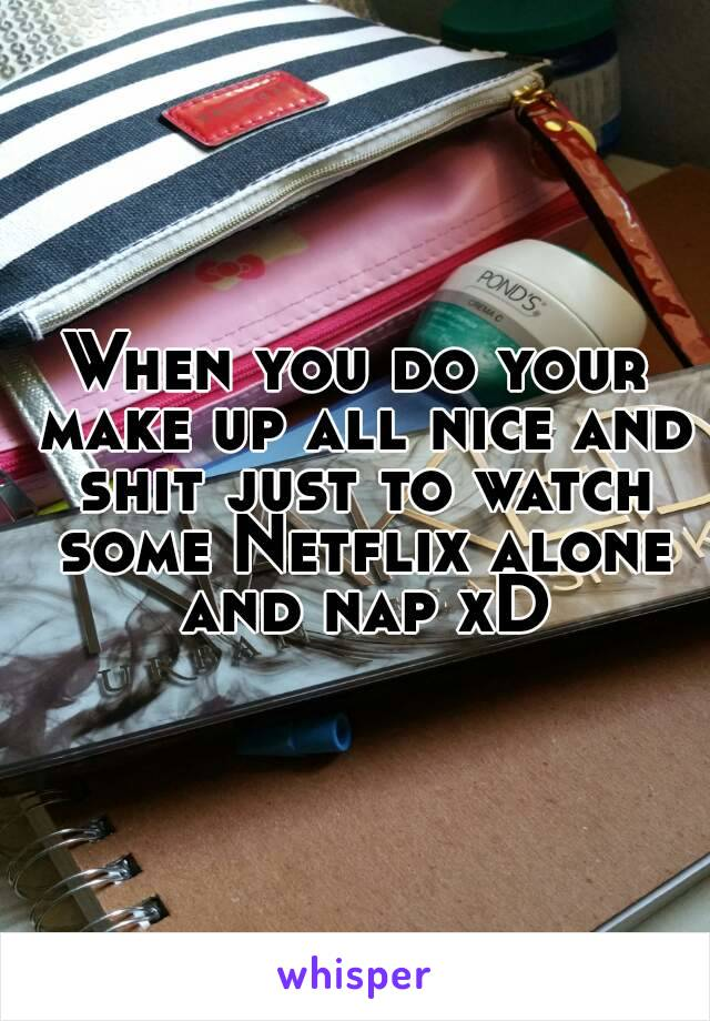 When you do your make up all nice and shit just to watch some Netflix alone and nap xD