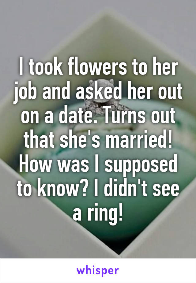 I took flowers to her job and asked her out on a date. Turns out that she's married! How was I supposed to know? I didn't see a ring!