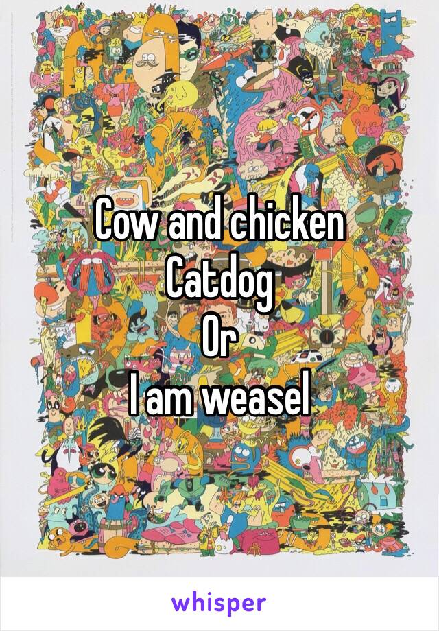 Cow and chicken Catdog Or I am weasel