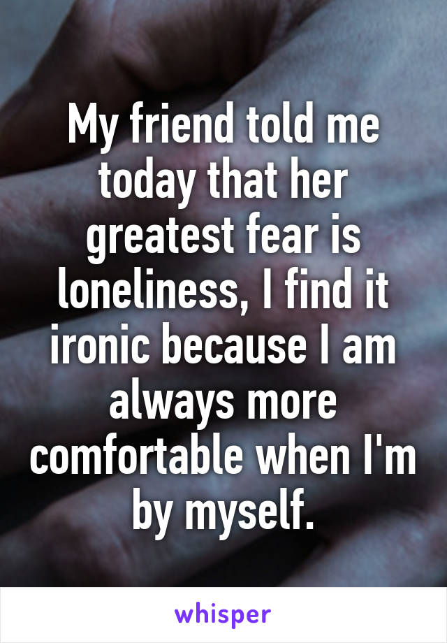My friend told me today that her greatest fear is loneliness, I find it ironic because I am always more comfortable when I'm by myself.