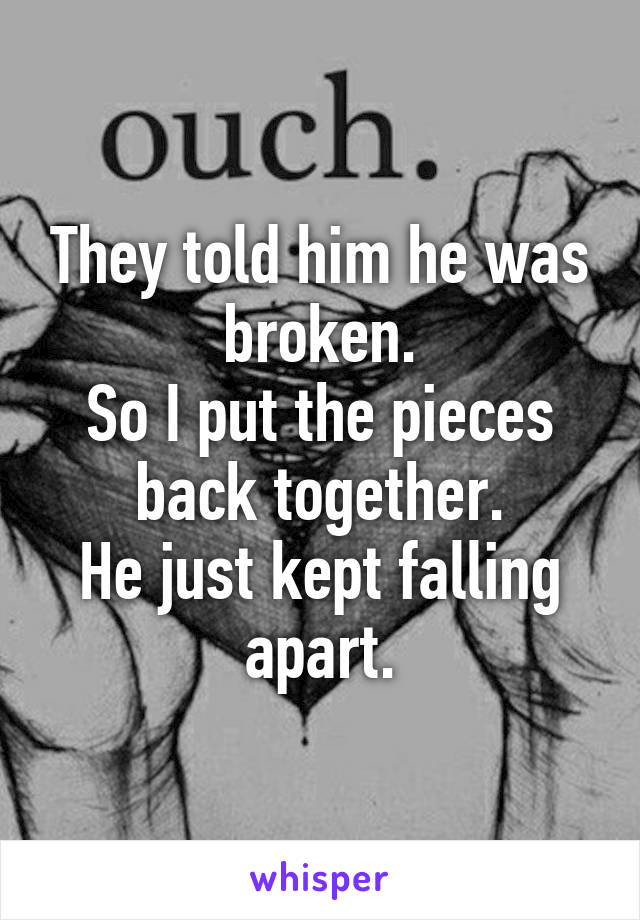 They told him he was broken. So I put the pieces back together. He just kept falling apart.