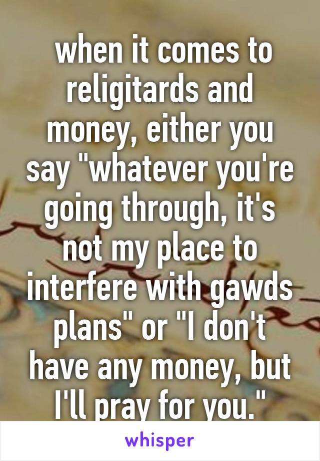"""when it comes to religitards and money, either you say """"whatever you're going through, it's not my place to interfere with gawds plans"""" or """"I don't have any money, but I'll pray for you."""""""