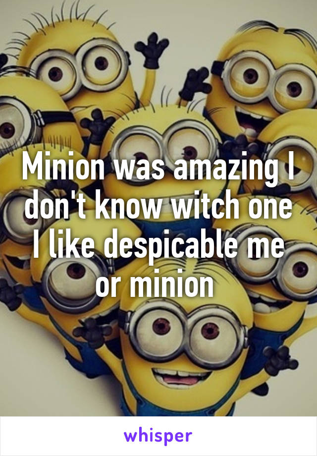 Minion was amazing I don't know witch one I like despicable me or minion