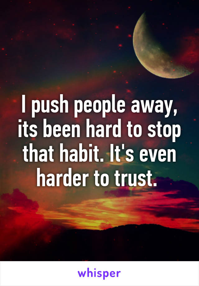 I push people away, its been hard to stop that habit. It's even harder to trust.
