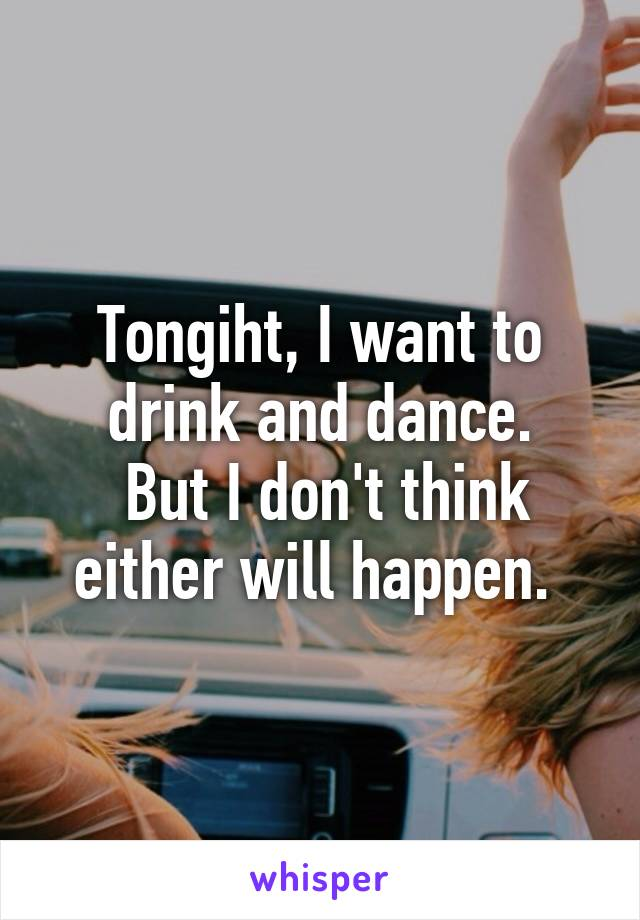 Tongiht, I want to drink and dance.  But I don't think either will happen.