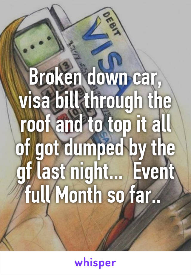 Broken down car, visa bill through the roof and to top it all of got dumped by the gf last night...  Event full Month so far..